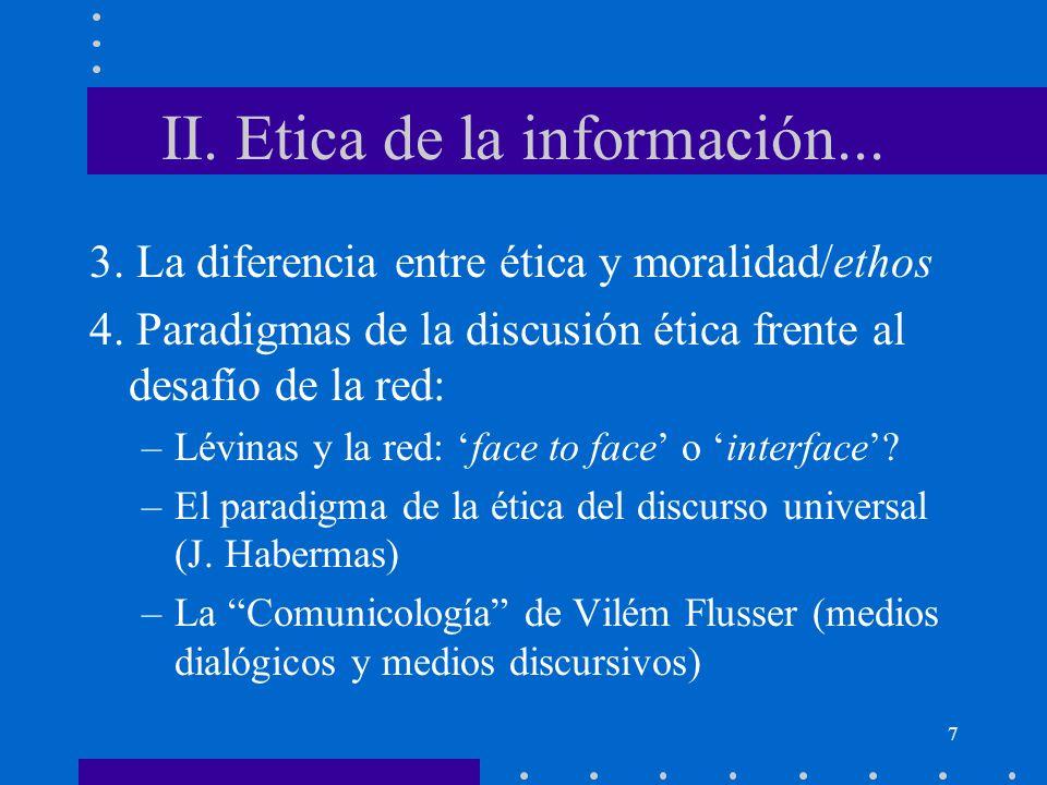 7 II. Etica de la información... 3. La diferencia entre ética y moralidad/ethos 4. Paradigmas de la discusión ética frente al desafío de la red: –Lévi