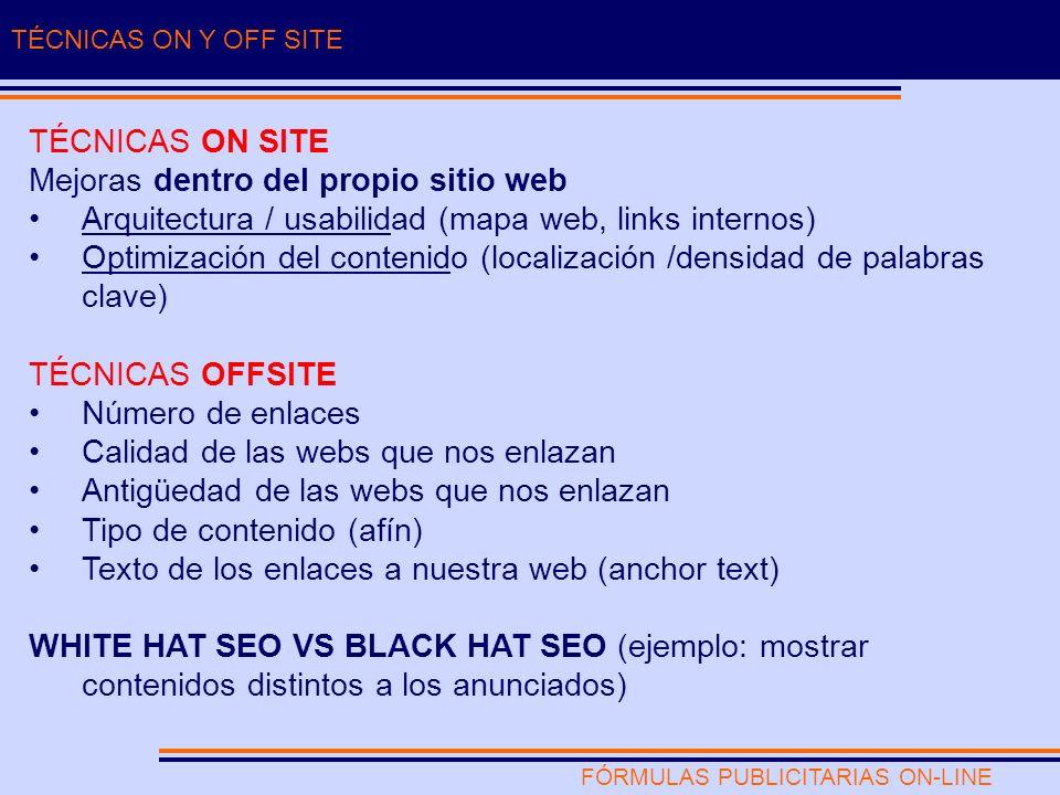 FÓRMULAS PUBLICITARIAS ON-LINE TÉCNICAS ON Y OFF SITE TÉCNICAS ON SITE Mejoras dentro del propio sitio web Arquitectura / usabilidad (mapa web, links internos) Optimización del contenido (localización /densidad de palabras clave) TÉCNICAS OFFSITE Número de enlaces Calidad de las webs que nos enlazan Antigüedad de las webs que nos enlazan Tipo de contenido (afín) Texto de los enlaces a nuestra web (anchor text) WHITE HAT SEO VS BLACK HAT SEO (ejemplo: mostrar contenidos distintos a los anunciados)