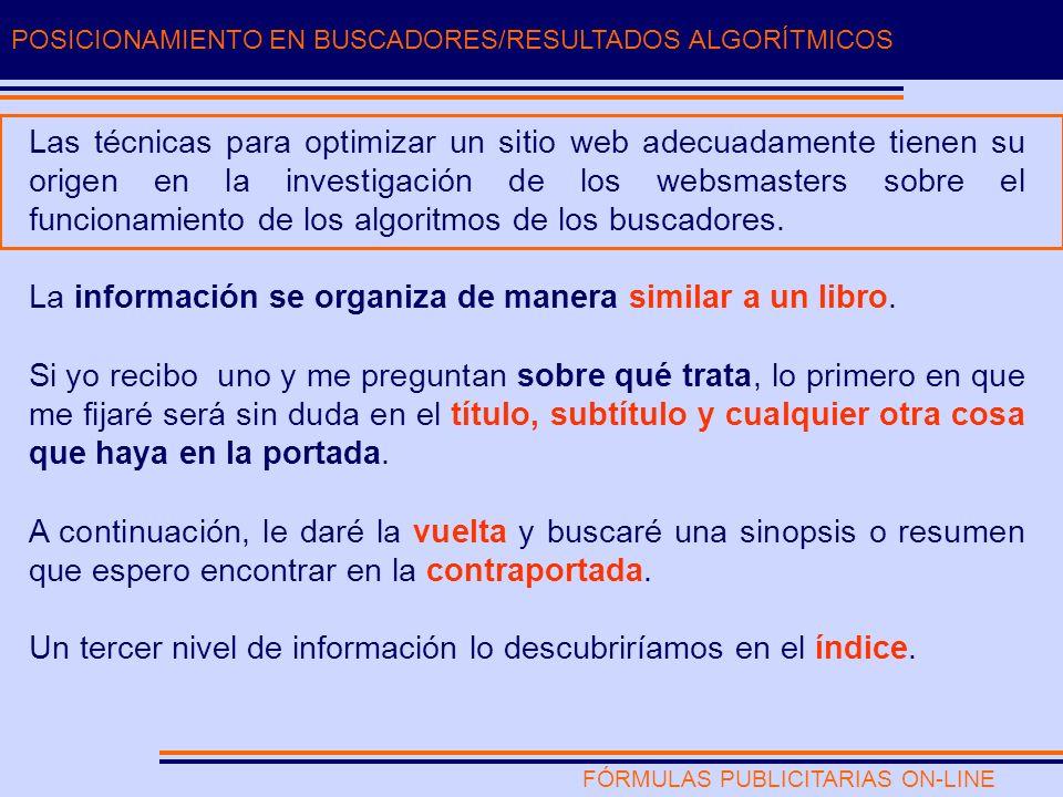 FÓRMULAS PUBLICITARIAS ON-LINE POSICIONAMIENTO EN BUSCADORES/RESULTADOS ALGORÍTMICOS Las técnicas para optimizar un sitio web adecuadamente tienen su origen en la investigación de los websmasters sobre el funcionamiento de los algoritmos de los buscadores.