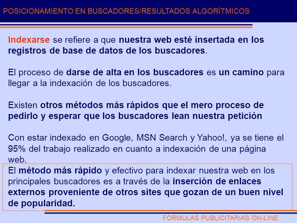 FÓRMULAS PUBLICITARIAS ON-LINE POSICIONAMIENTO EN BUSCADORES/RESULTADOS ALGORÍTMICOS Indexarse se refiere a que nuestra web esté insertada en los registros de base de datos de los buscadores.