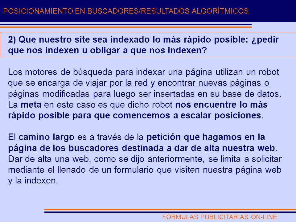 FÓRMULAS PUBLICITARIAS ON-LINE POSICIONAMIENTO EN BUSCADORES/RESULTADOS ALGORÍTMICOS 2) Que nuestro site sea indexado lo más rápido posible: ¿pedir que nos indexen u obligar a que nos indexen.