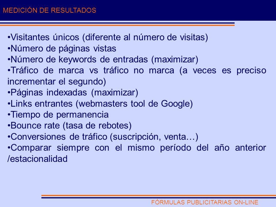 FÓRMULAS PUBLICITARIAS ON-LINE MEDICIÓN DE RESULTADOS Visitantes únicos (diferente al número de visitas) Número de páginas vistas Número de keywords de entradas (maximizar) Tráfico de marca vs tráfico no marca (a veces es preciso incrementar el segundo) Páginas indexadas (maximizar) Links entrantes (webmasters tool de Google) Tiempo de permanencia Bounce rate (tasa de rebotes) Conversiones de tráfico (suscripción, venta…) Comparar siempre con el mismo período del año anterior /estacionalidad