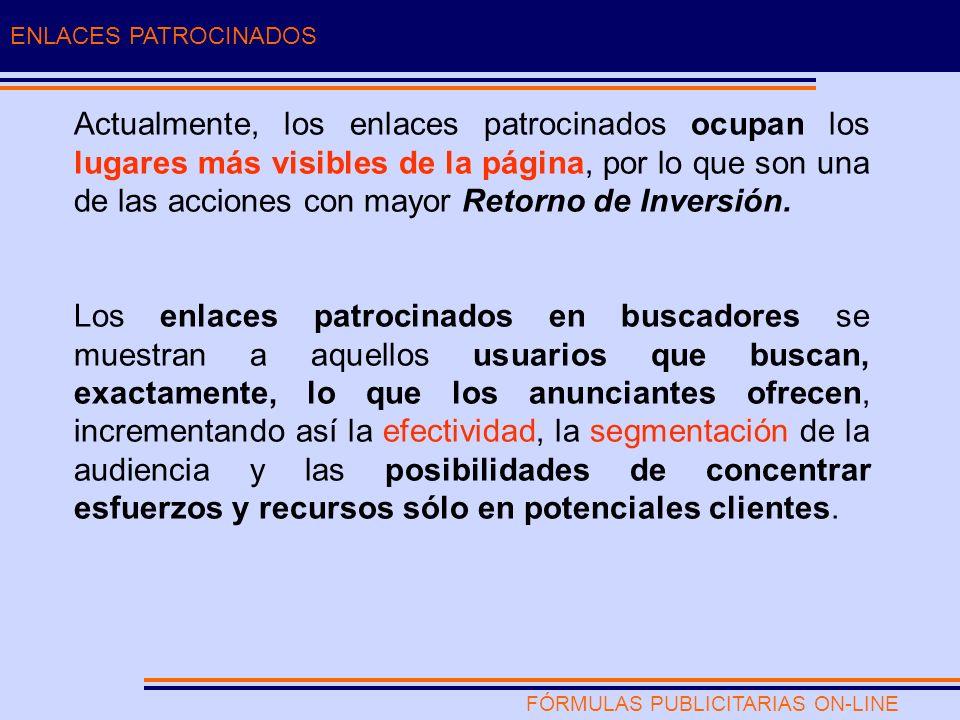FÓRMULAS PUBLICITARIAS ON-LINE ENLACES PATROCINADOS Actualmente, los enlaces patrocinados ocupan los lugares más visibles de la página, por lo que son una de las acciones con mayor Retorno de Inversión.
