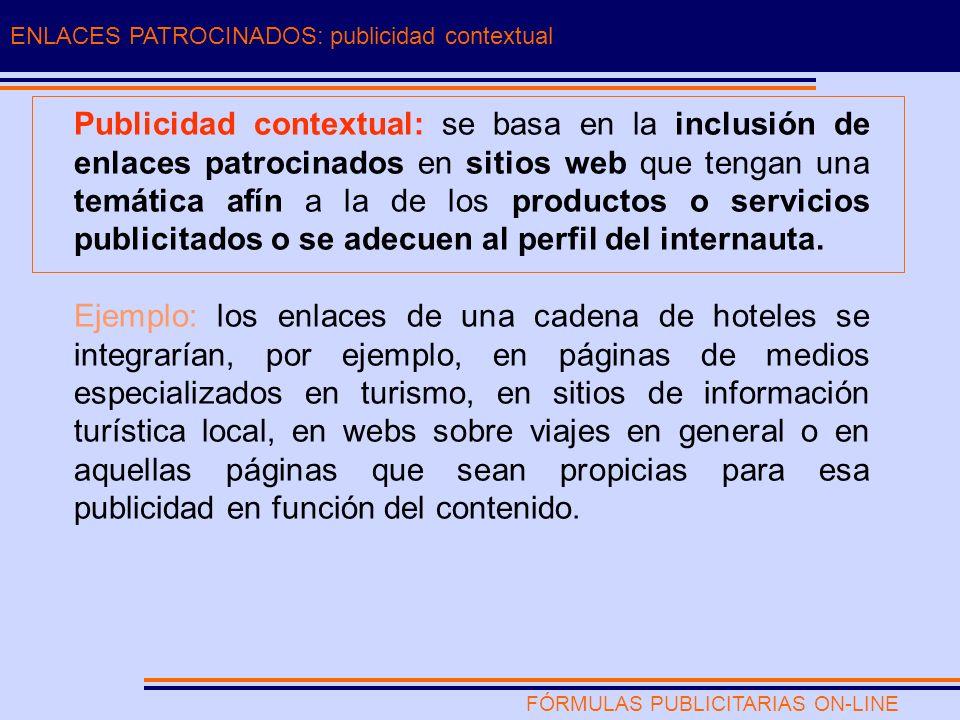FÓRMULAS PUBLICITARIAS ON-LINE ENLACES PATROCINADOS: publicidad contextual Publicidad contextual: se basa en la inclusión de enlaces patrocinados en sitios web que tengan una temática afín a la de los productos o servicios publicitados o se adecuen al perfil del internauta.