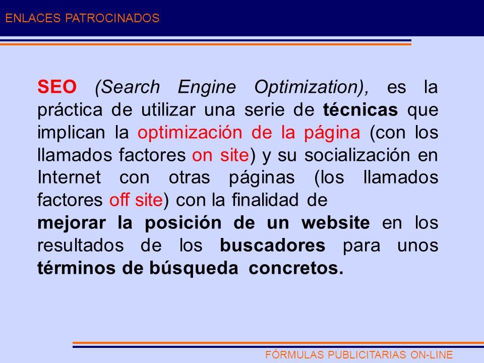 FÓRMULAS PUBLICITARIAS ON-LINE ENLACES PATROCINADOS SEO (Search Engine Optimization), es la práctica de utilizar una serie de técnicas que implican la optimización de la página (con los llamados factores on site) y su socialización en Internet con otras páginas (los llamados factores off site) con la finalidad de mejorar la posición de un website en los resultados de los buscadores para unos términos de búsqueda concretos.