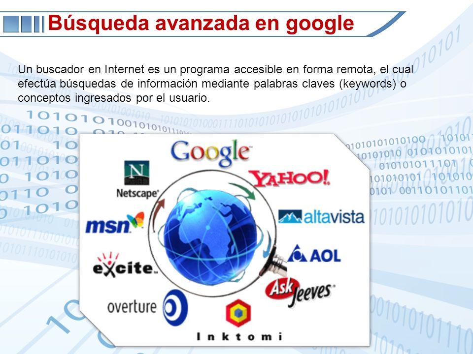 Búsqueda avanzada en google Un buscador en Internet es un programa accesible en forma remota, el cual efectúa búsquedas de información mediante palabras claves (keywords) o conceptos ingresados por el usuario.