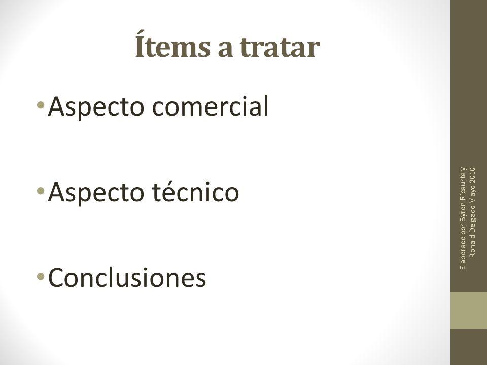Ítems a tratar Aspecto comercial Aspecto técnico Conclusiones Elaborado por Byron Ricaurte y Ronald Delgado Mayo 2010