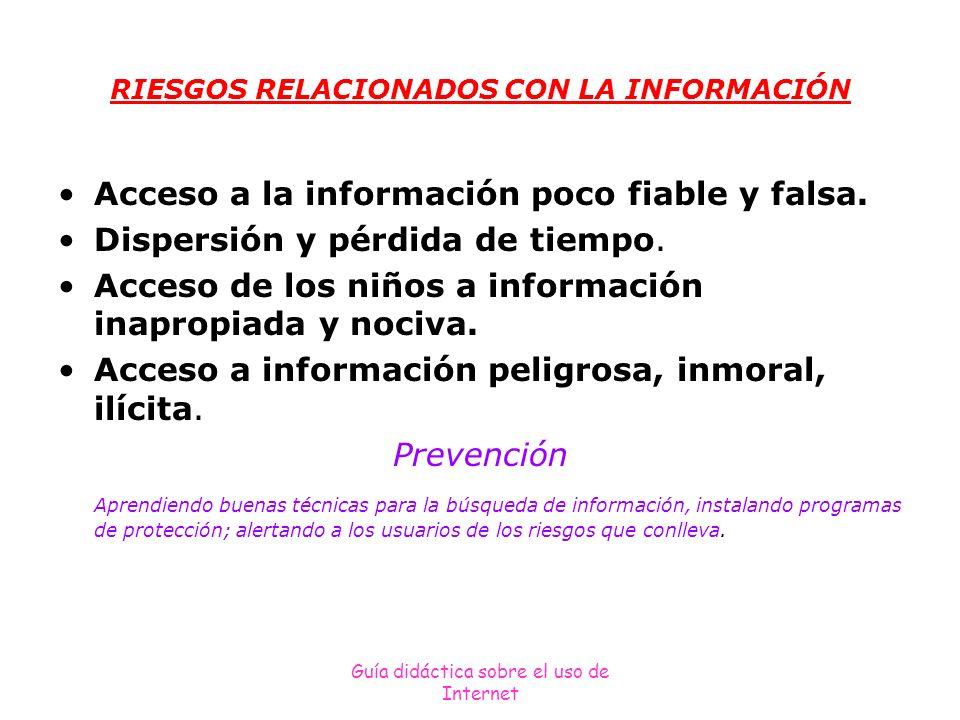 Guía didáctica sobre el uso de Internet RIESGOS RELACIONADOS CON LA INFORMACIÓN Acceso a la información poco fiable y falsa. Dispersión y pérdida de t