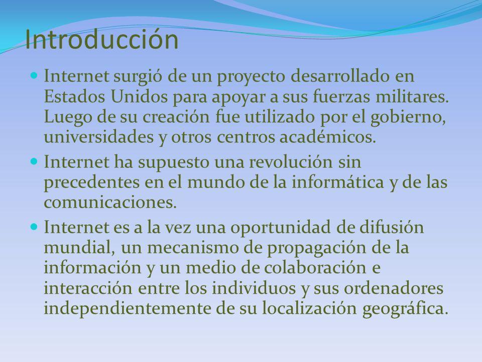 Introducción Internet surgió de un proyecto desarrollado en Estados Unidos para apoyar a sus fuerzas militares. Luego de su creación fue utilizado por