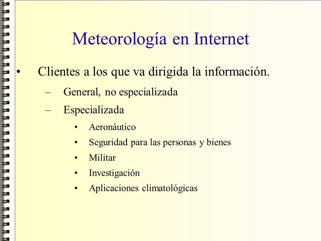 Meteorología en Internet Clientes a los que va dirigida la información. –General, no especializada –Especializada Aeronáutico Seguridad para las perso