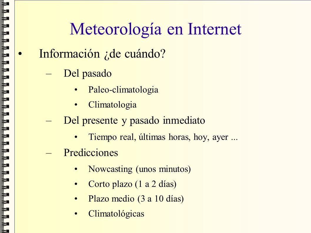 Meteorología en Internet Información ¿de cuándo? –Del pasado Paleo-climatologia Climatologia –Del presente y pasado inmediato Tiempo real, últimas hor