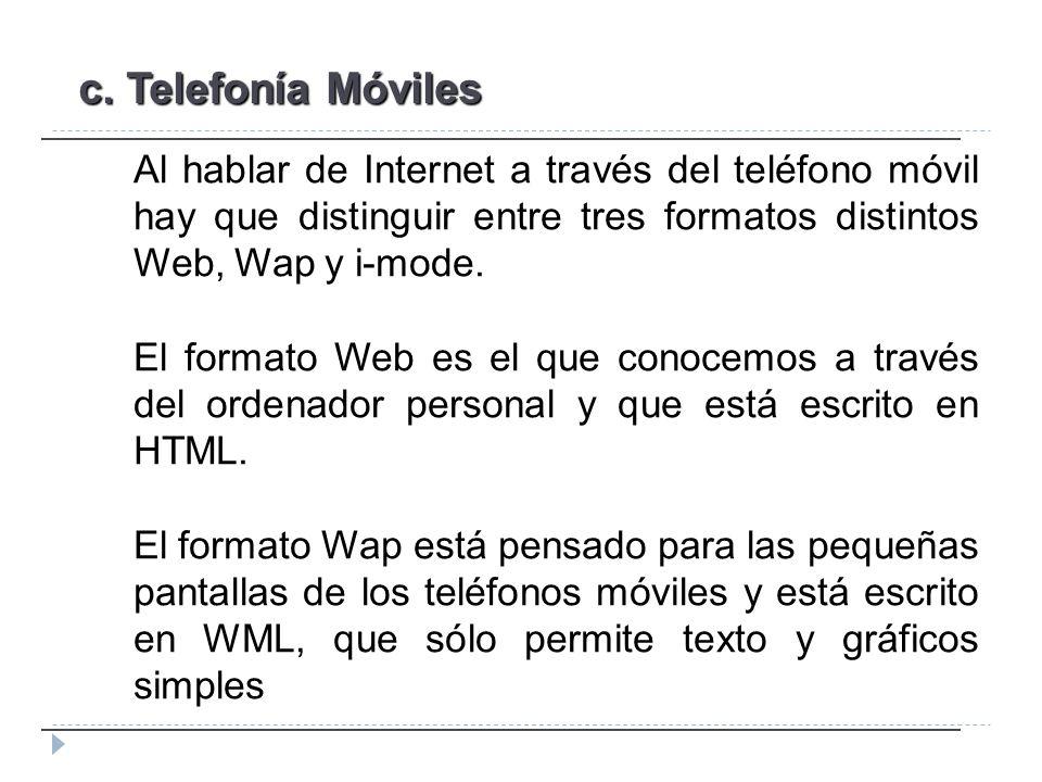 c. Telefonía Móviles Al hablar de Internet a través del teléfono móvil hay que distinguir entre tres formatos distintos Web, Wap y i-mode. El formato