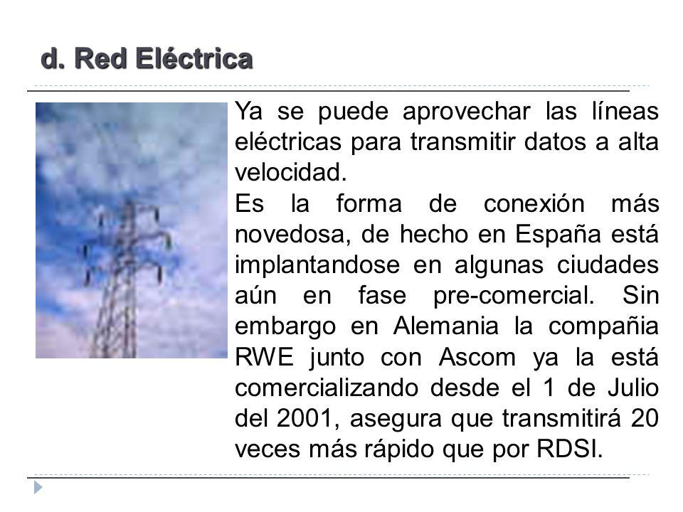 d. Red Eléctrica Ya se puede aprovechar las líneas eléctricas para transmitir datos a alta velocidad. Es la forma de conexión más novedosa, de hecho e