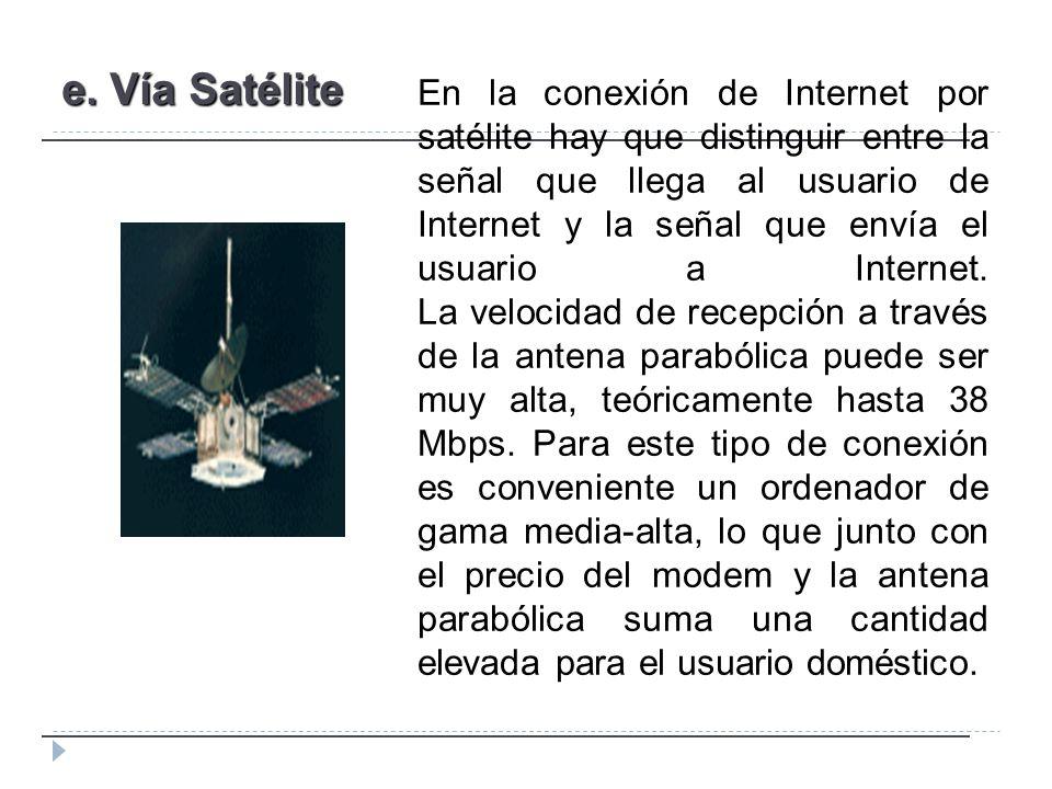 e. Vía Satélite En la conexión de Internet por satélite hay que distinguir entre la señal que llega al usuario de Internet y la señal que envía el usu