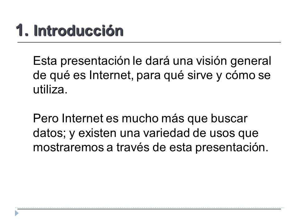 1. Introducción Esta presentación le dará una visión general de qué es Internet, para qué sirve y cómo se utiliza. Pero Internet es mucho más que busc