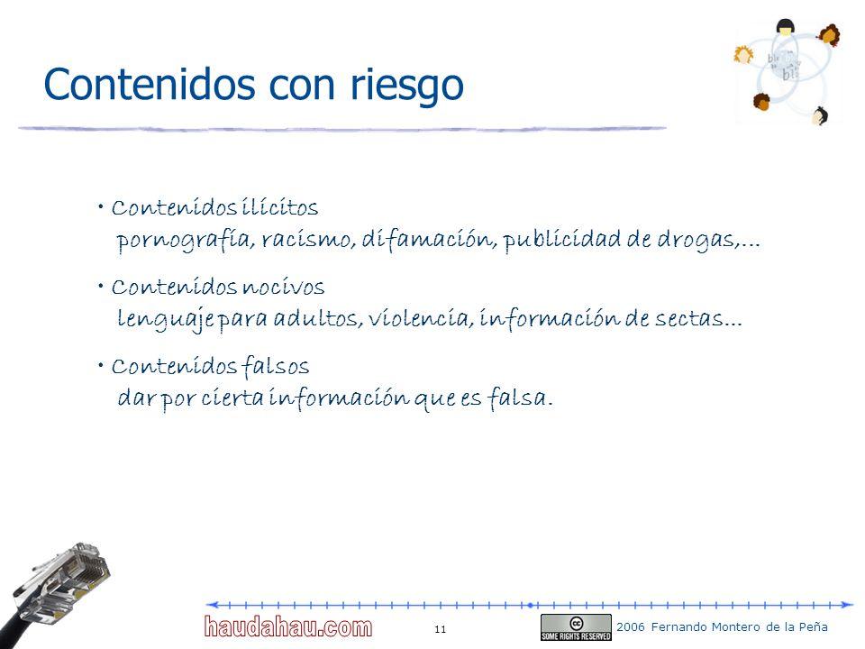 2006 Fernando Montero de la Peña 11 Contenidos con riesgo Contenidos ilícitos pornografía, racismo, difamación, publicidad de drogas,... Contenidos no