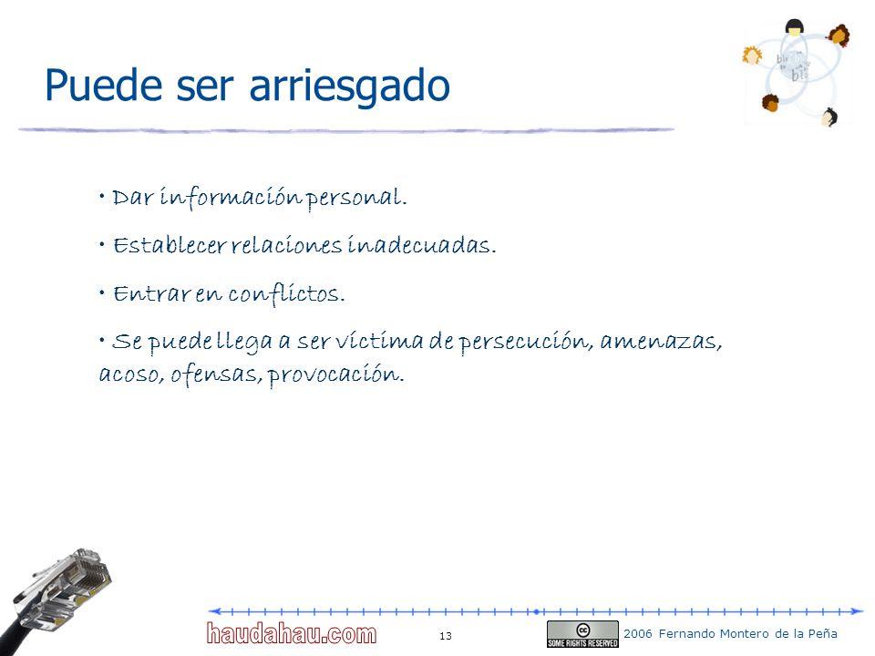 2006 Fernando Montero de la Peña 13 Puede ser arriesgado Dar información personal. Establecer relaciones inadecuadas. Entrar en conflictos. Se puede l
