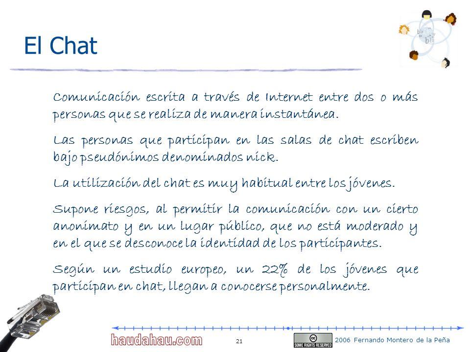 2006 Fernando Montero de la Peña 21 El Chat Comunicación escrita a través de Internet entre dos o más personas que se realiza de manera instantánea. L