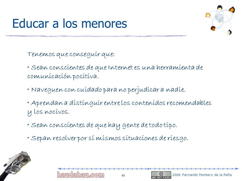 2006 Fernando Montero de la Peña 40 Educar a los menores Tenemos que conseguir que: Sean conscientes de que Internet es una herramienta de comunicació