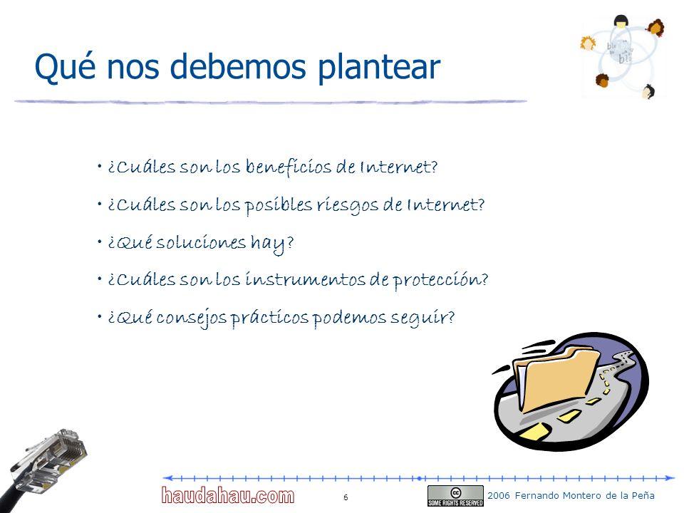 2006 Fernando Montero de la Peña 6 Qué nos debemos plantear ¿Cuáles son los beneficios de Internet? ¿Cuáles son los posibles riesgos de Internet? ¿Qué