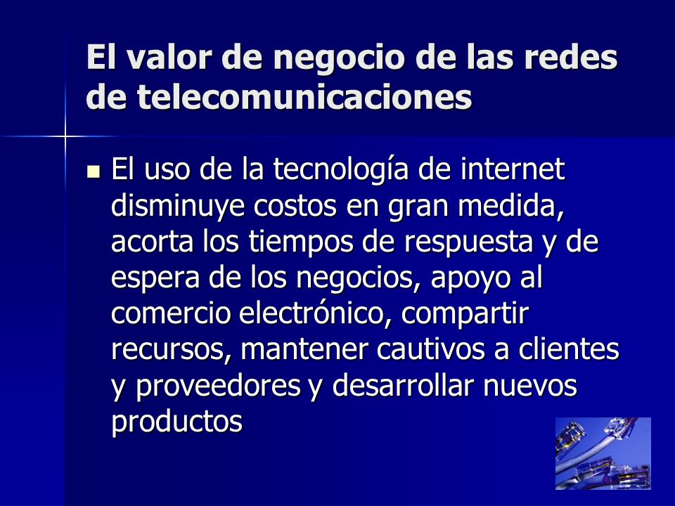 7 El valor de negocio de las redes de telecomunicaciones El uso de la tecnología de internet disminuye costos en gran medida, acorta los tiempos de re