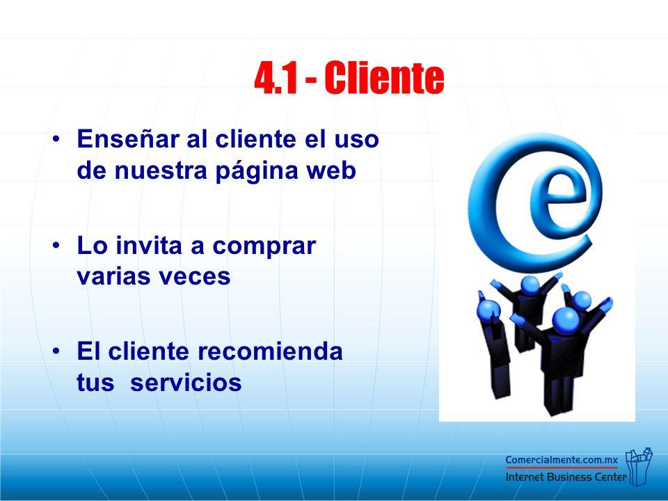 Enseñar al cliente el uso de nuestra página web Lo invita a comprar varias veces El cliente recomienda tus servicios 4.1 - Cliente