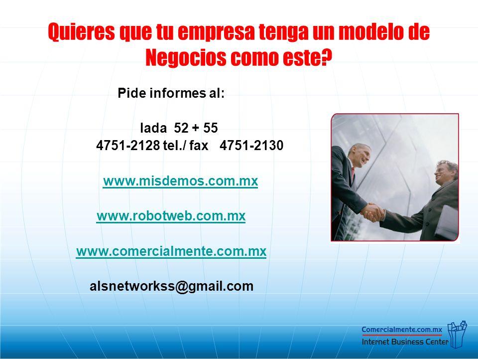 Quieres que tu empresa tenga un modelo de Negocios como este? Pide informes al: lada 52 + 55 4751-2128 tel./ fax 4751-2130 www.misdemos.com.mx www.rob