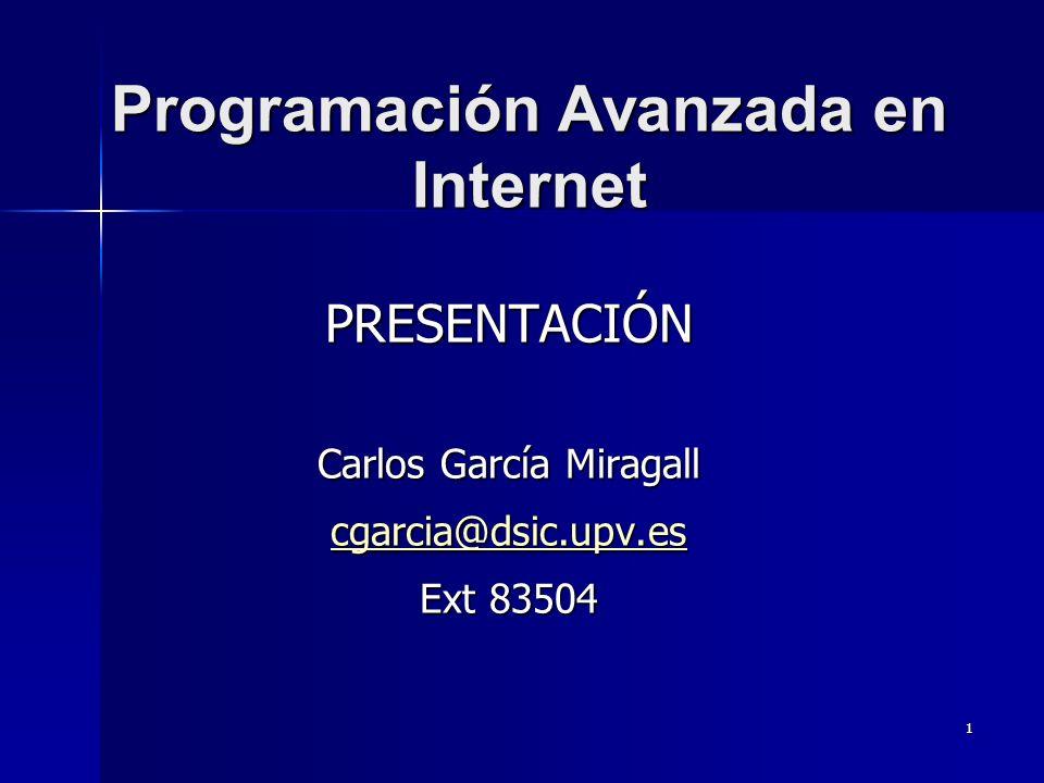 1 Programación Avanzada en Internet PRESENTACIÓN Carlos García Miragall cgarcia@dsic.upv.es Ext 83504