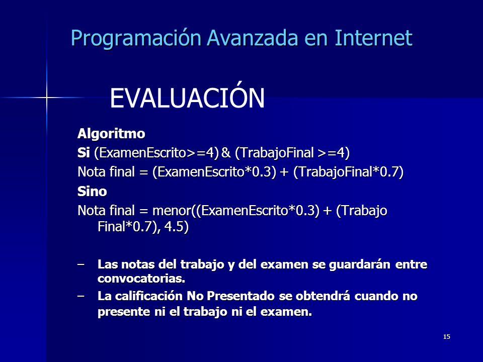 15 Programación Avanzada en Internet Algoritmo Si (ExamenEscrito>=4) & (TrabajoFinal >=4) Nota final = (ExamenEscrito*0.3) + (TrabajoFinal*0.7) Sino N