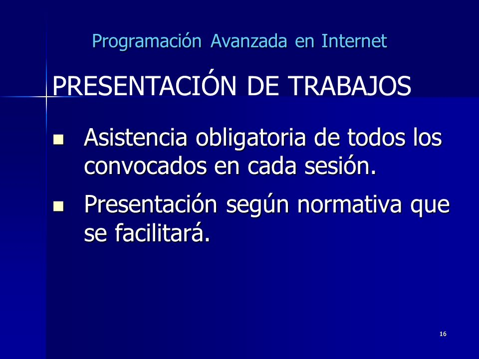 16 Programación Avanzada en Internet Asistencia obligatoria de todos los convocados en cada sesión. Asistencia obligatoria de todos los convocados en
