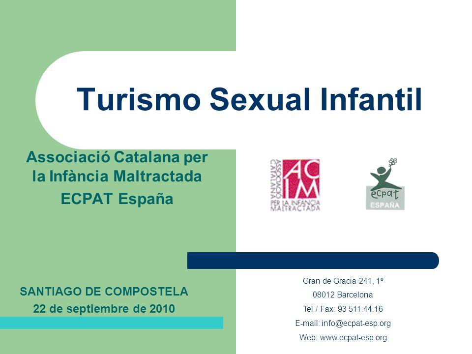 Turismo Sexual Infantil Associació Catalana per la Infància Maltractada ECPAT España Gran de Gracia 241, 1º 08012 Barcelona Tel / Fax: 93 511.44.16 E-mail: info@ecpat-esp.org Web: www.ecpat-esp.org SANTIAGO DE COMPOSTELA 22 de septiembre de 2010