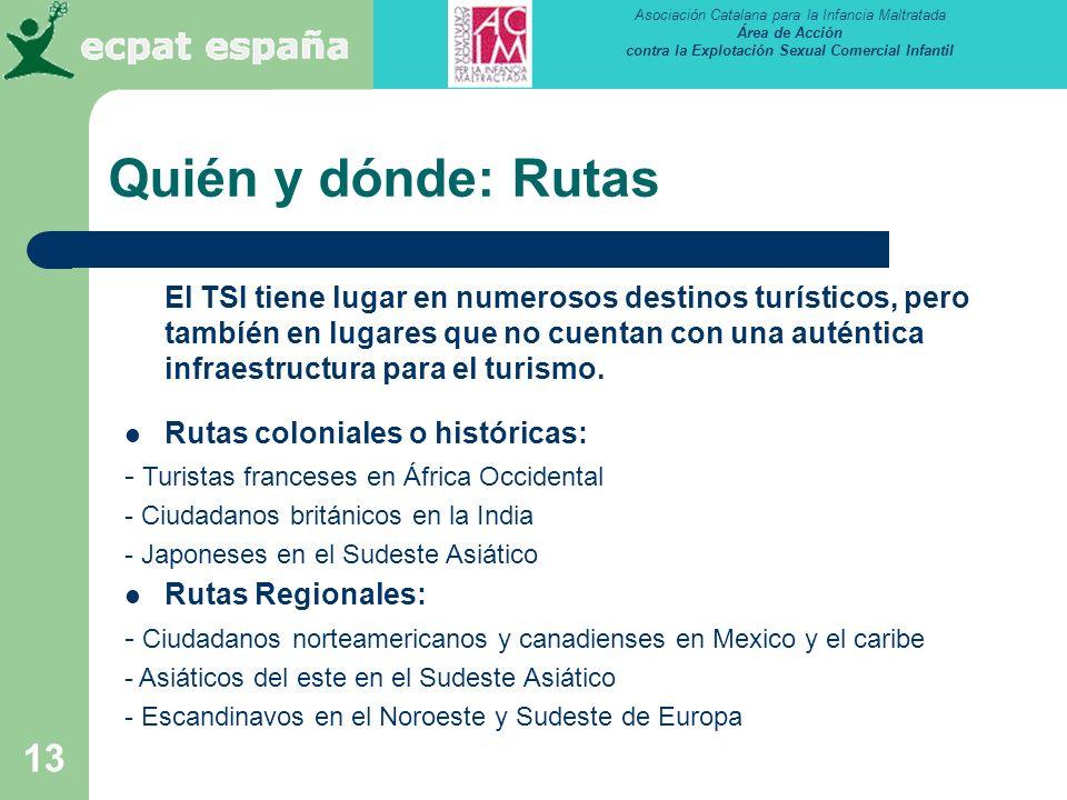 Asociación Catalana para la Infancia Maltratada Área de Acción contra la Explotación Sexual Comercial Infantil 13 Quién y dónde: Rutas El TSI tiene lugar en numerosos destinos turísticos, pero tambíén en lugares que no cuentan con una auténtica infraestructura para el turismo.