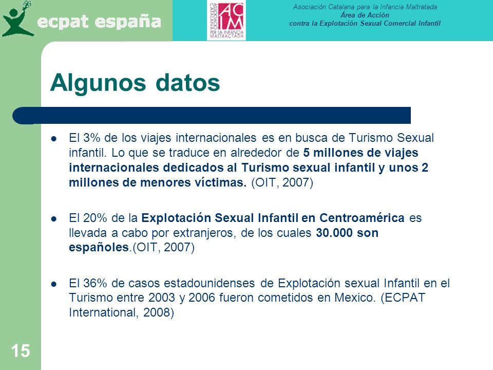 Asociación Catalana para la Infancia Maltratada Área de Acción contra la Explotación Sexual Comercial Infantil 15 Algunos datos El 3% de los viajes internacionales es en busca de Turismo Sexual infantil.