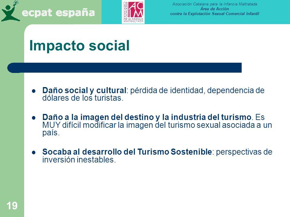 Asociación Catalana para la Infancia Maltratada Área de Acción contra la Explotación Sexual Comercial Infantil 19 Impacto social Daño social y cultural: pérdida de identidad, dependencia de dólares de los turistas.
