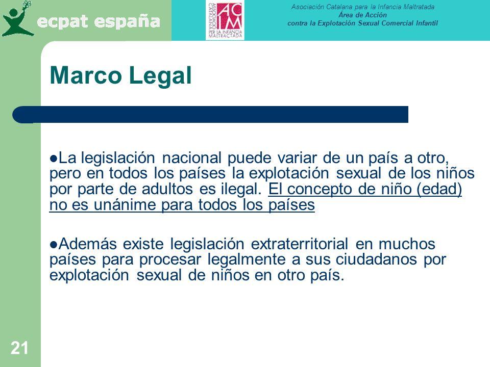 Asociación Catalana para la Infancia Maltratada Área de Acción contra la Explotación Sexual Comercial Infantil 21 Marco Legal La legislación nacional puede variar de un país a otro, pero en todos los países la explotación sexual de los niños por parte de adultos es ilegal.