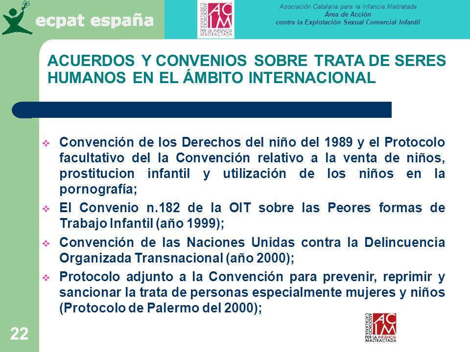 Asociación Catalana para la Infancia Maltratada Área de Acción contra la Explotación Sexual Comercial Infantil 22 ACUERDOS Y CONVENIOS SOBRE TRATA DE SERES HUMANOS EN EL ÁMBITO INTERNACIONAL Convención de los Derechos del niño del 1989 y el Protocolo facultativo del la Convención relativo a la venta de niños, prostitucion infantil y utilización de los niños en la pornografía; El Convenio n.182 de la OIT sobre las Peores formas de Trabajo Infantil (año 1999); Convención de las Naciones Unidas contra la Delincuencia Organizada Transnacional (año 2000); Protocolo adjunto a la Convención para prevenir, reprimir y sancionar la trata de personas especialmente mujeres y niños (Protocolo de Palermo del 2000);