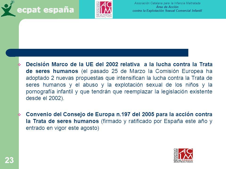 Asociación Catalana para la Infancia Maltratada Área de Acción contra la Explotación Sexual Comercial Infantil 23 Decisión Marco de la UE del 2002 relativa a la lucha contra la Trata de seres humanos (el pasado 25 de Marzo la Comisión Europea ha adoptado 2 nuevas propuestas que intensifican la lucha contra la Trata de seres humanos y el abuso y la explotación sexual de los niños y la pornografía infantil y que tendrán que reemplazar la legislación existente desde el 2002).