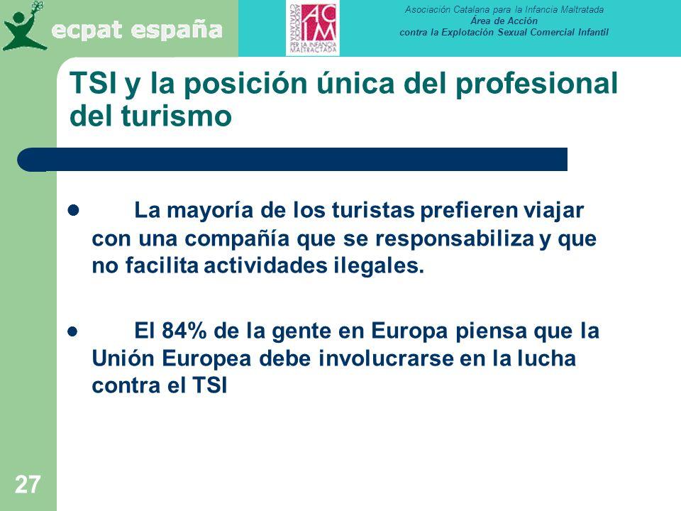 Asociación Catalana para la Infancia Maltratada Área de Acción contra la Explotación Sexual Comercial Infantil 27 TSI y la posición única del profesional del turismo La mayoría de los turistas prefieren viajar con una compañía que se responsabiliza y que no facilita actividades ilegales.