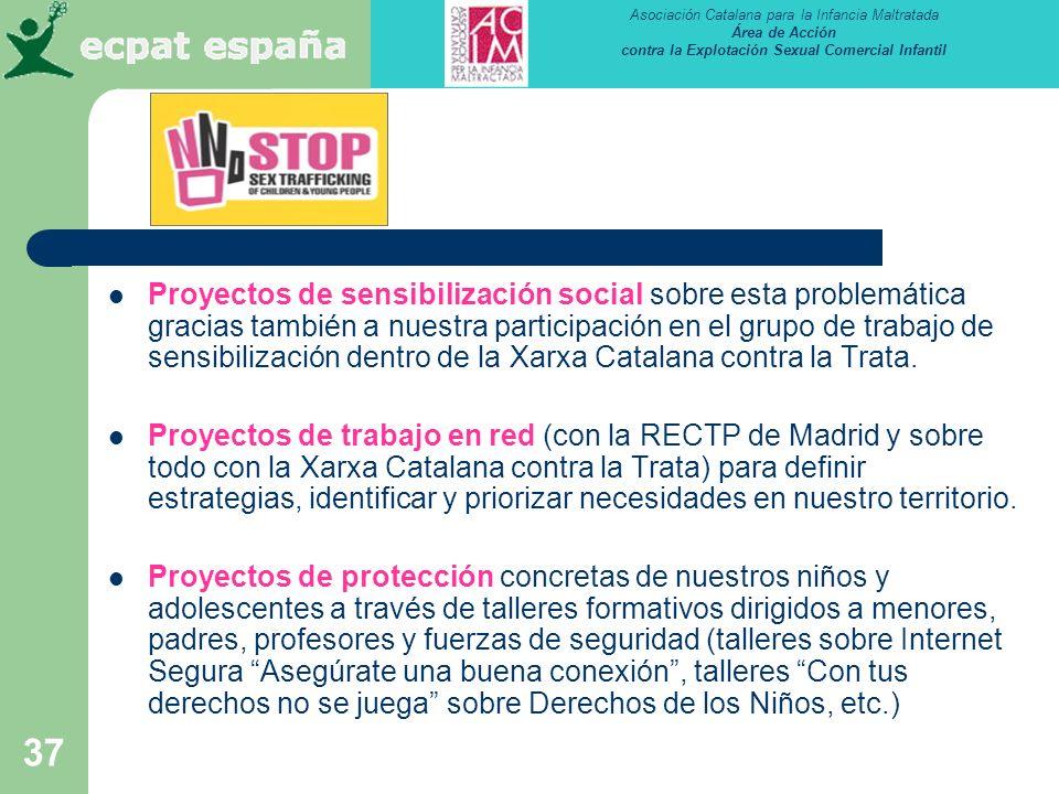 Asociación Catalana para la Infancia Maltratada Área de Acción contra la Explotación Sexual Comercial Infantil 37 Proyectos de sensibilización social sobre esta problemática gracias también a nuestra participación en el grupo de trabajo de sensibilización dentro de la Xarxa Catalana contra la Trata.
