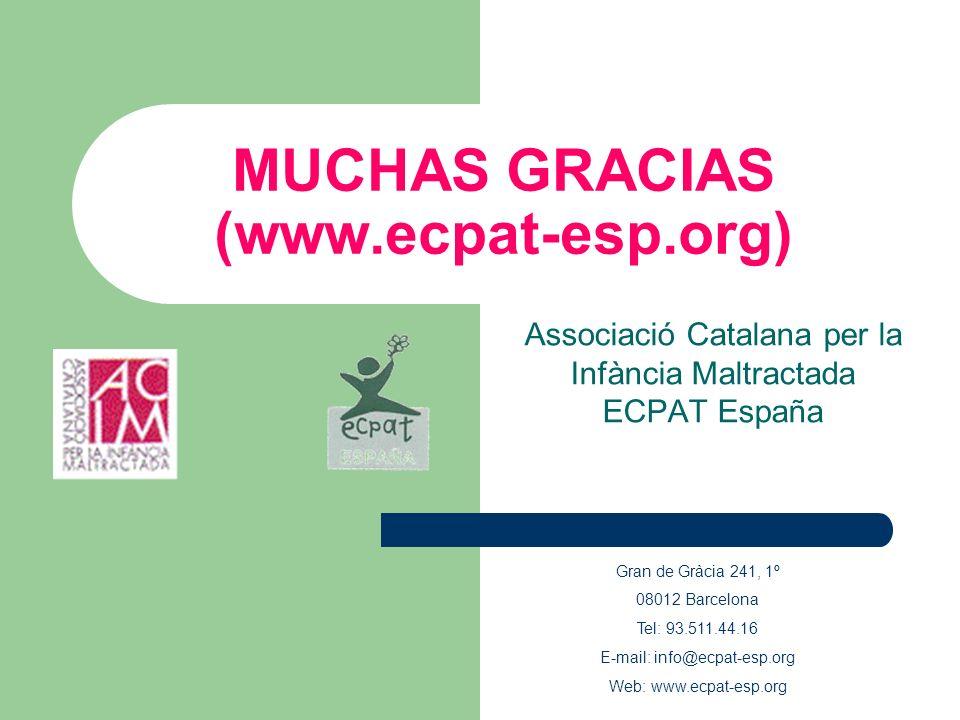 MUCHAS GRACIAS (www.ecpat-esp.org) Associació Catalana per la Infància Maltractada ECPAT España Gran de Gràcia 241, 1º 08012 Barcelona Tel: 93.511.44.16 E-mail: info@ecpat-esp.org Web: www.ecpat-esp.org
