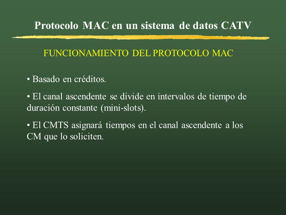 Protocolo MAC en un sistema de datos CATV FUNCIONAMIENTO DEL PROTOCOLO MAC Basado en créditos. El canal ascendente se divide en intervalos de tiempo d