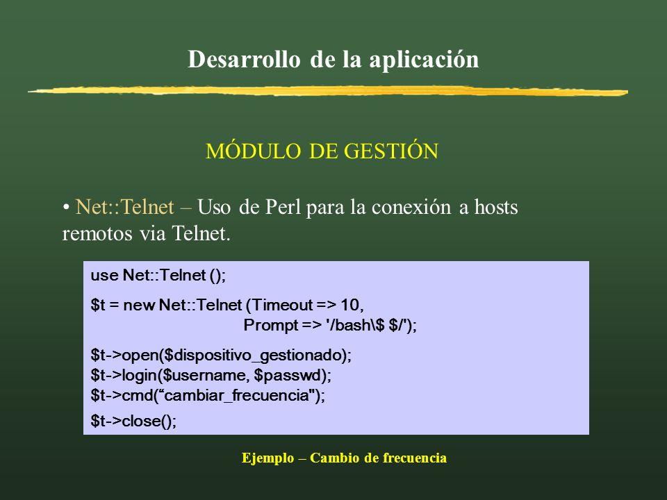 Desarrollo de la aplicación MÓDULO DE GESTIÓN Net::Telnet – Uso de Perl para la conexión a hosts remotos via Telnet. use Net::Telnet (); $t = new Net: