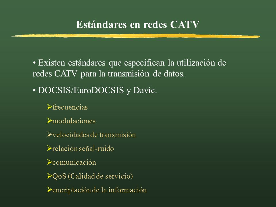 Estándares en redes CATV Existen estándares que especifican la utilización de redes CATV para la transmisión de datos. DOCSIS/EuroDOCSIS y Davic. frec