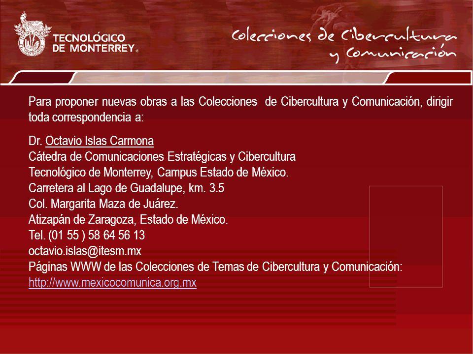 Para proponer nuevas obras a las Colecciones de Cibercultura y Comunicación, dirigir toda correspondencia a: Dr. Octavio Islas Carmona Cátedra de Comu