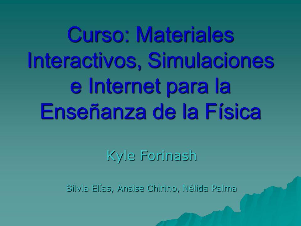 Curso: Materiales Interactivos, Simulaciones e Internet para la Enseñanza de la Física Kyle Forinash Silvia Elías, Ansise Chirino, Nélida Palma