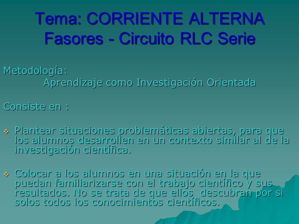 Tema: CORRIENTE ALTERNA Fasores - Circuito RLC Serie Metodología: Aprendizaje como Investigación Orientada Consiste en : Plantear situaciones problemáticas abiertas, para que los alumnos desarrollen en un contexto similar al de la investigación científica.