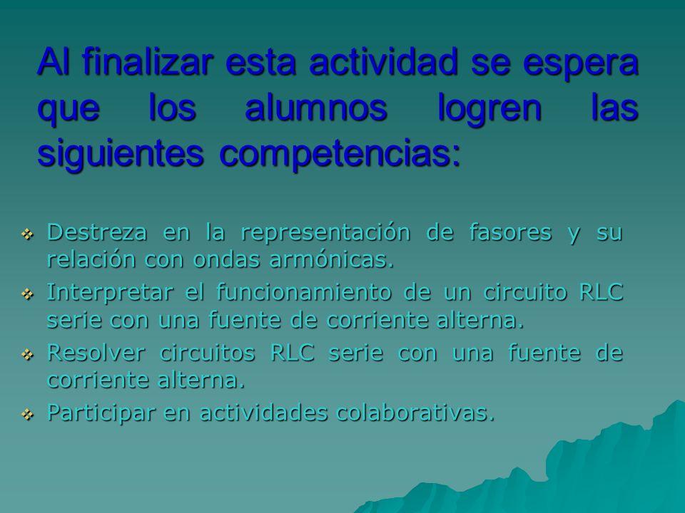 Al finalizar esta actividad se espera que los alumnos logren las siguientes competencias: Destreza en la representación de fasores y su relación con o