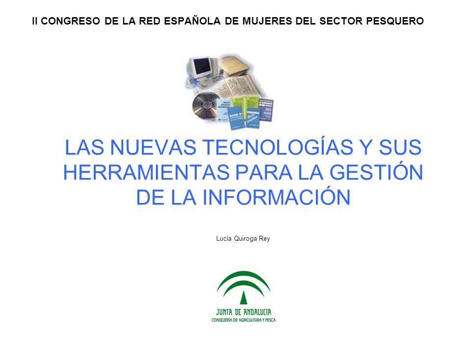 LAS NUEVAS TECNOLOGÍAS Y SUS HERRAMIENTAS PARA LA GESTIÓN DE LA INFORMACIÓN Lucía Quiroga Rey II CONGRESO DE LA RED ESPAÑOLA DE MUJERES DEL SECTOR PES