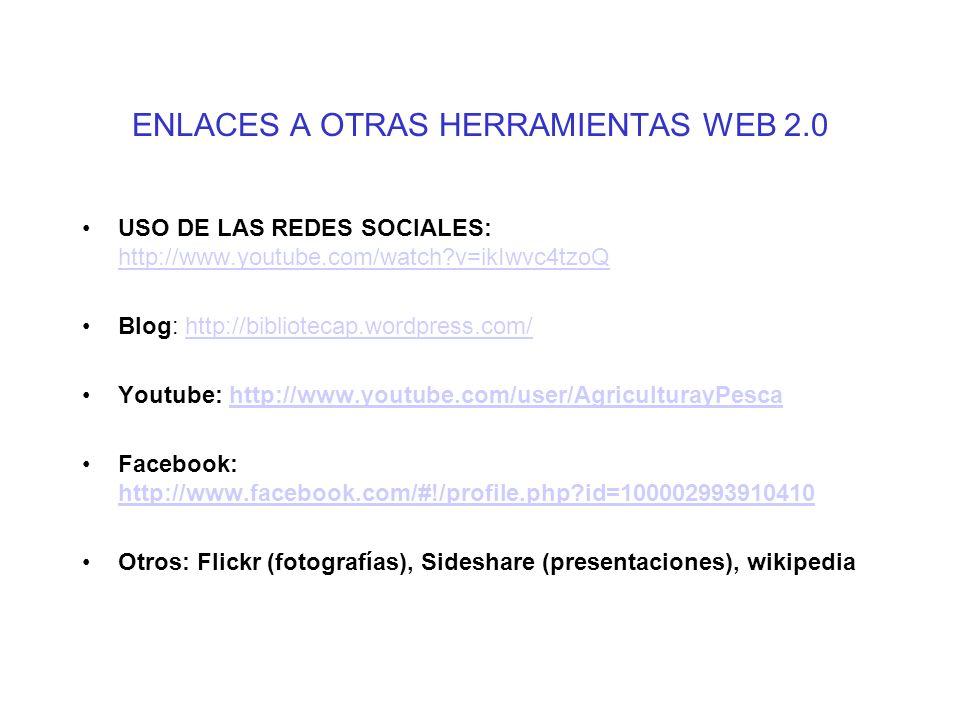 ENLACES A OTRAS HERRAMIENTAS WEB 2.0 USO DE LAS REDES SOCIALES: http://www.youtube.com/watch?v=ikIwvc4tzoQ http://www.youtube.com/watch?v=ikIwvc4tzoQ Blog: http://bibliotecap.wordpress.com/http://bibliotecap.wordpress.com/ Youtube: http://www.youtube.com/user/AgriculturayPescahttp://www.youtube.com/user/AgriculturayPesca Facebook: http://www.facebook.com/#!/profile.php?id=100002993910410 http://www.facebook.com/#!/profile.php?id=100002993910410 Otros: Flickr (fotografías), Sideshare (presentaciones), wikipedia