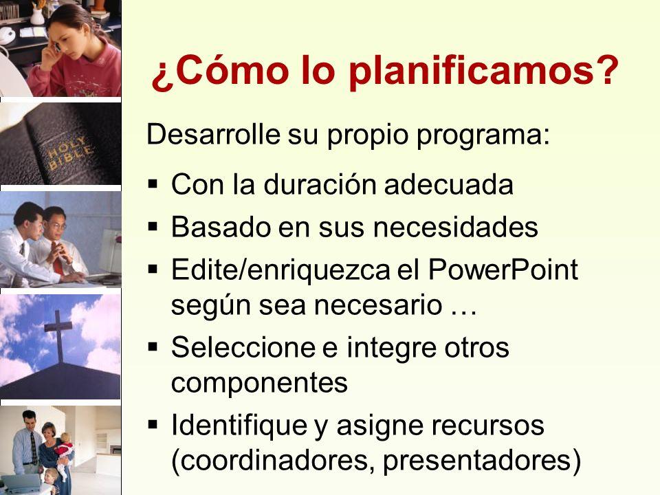 ¿Cómo lo planificamos? Desarrolle su propio programa: Con la duración adecuada Basado en sus necesidades Edite/enriquezca el PowerPoint según sea nece
